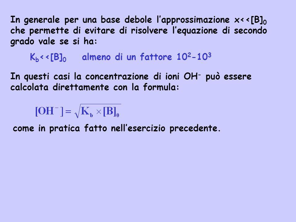 In generale per una base debole l'approssimazione x<<[B]0 che permette di evitare di risolvere l'equazione di secondo grado vale se si ha: